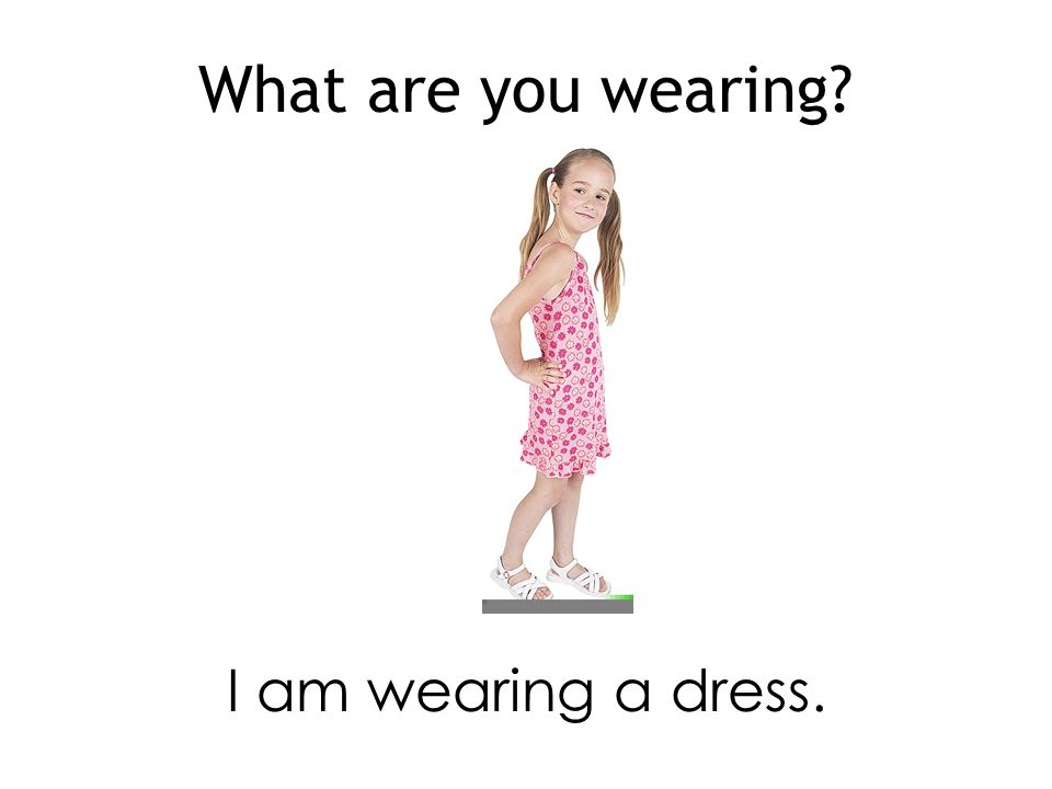 What are you wearing I am wearing a dress.