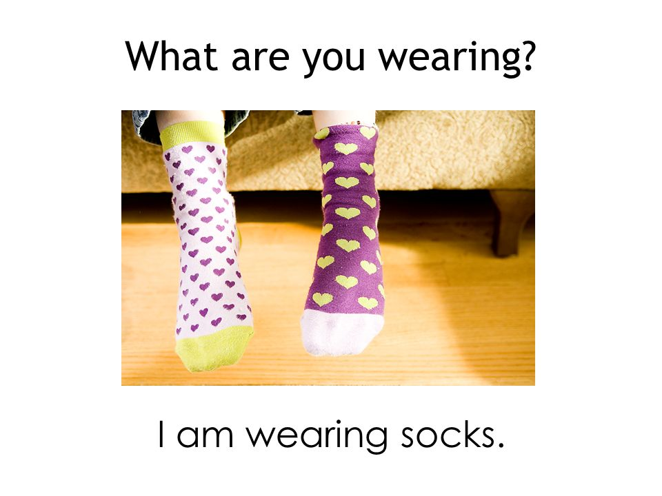 What are you wearing I am wearing socks.