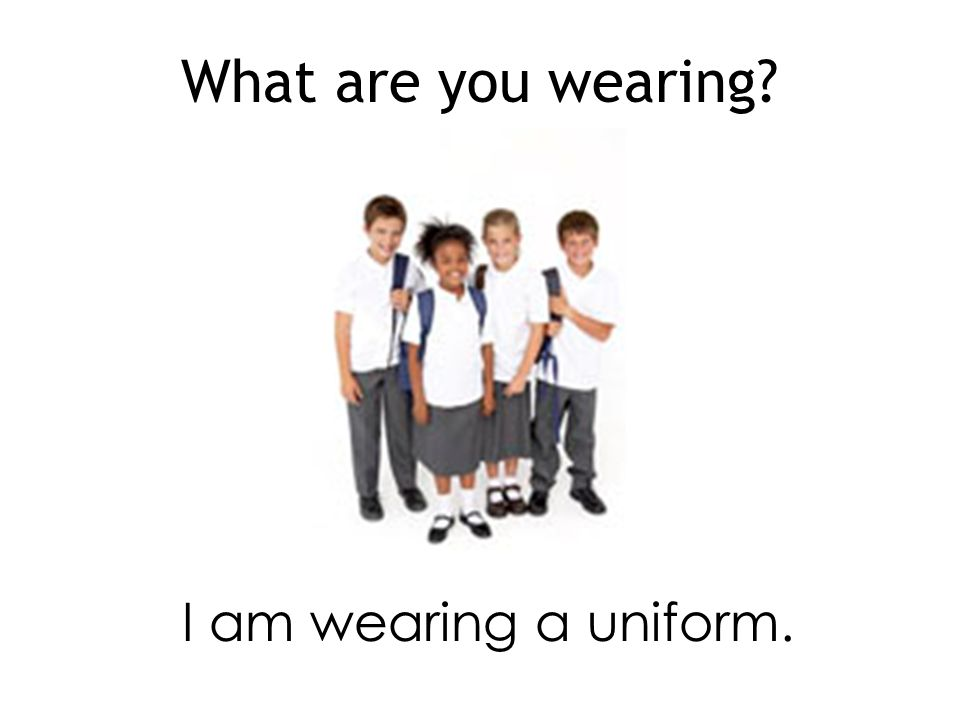 What are you wearing I am wearing a uniform.