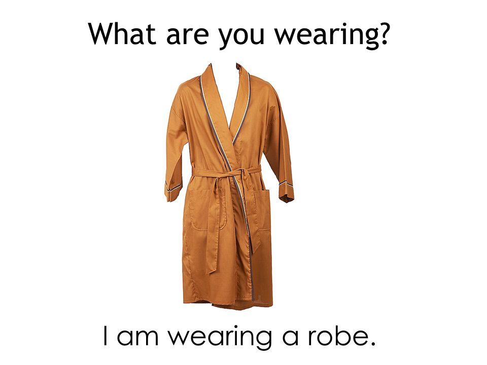What are you wearing I am wearing a robe.