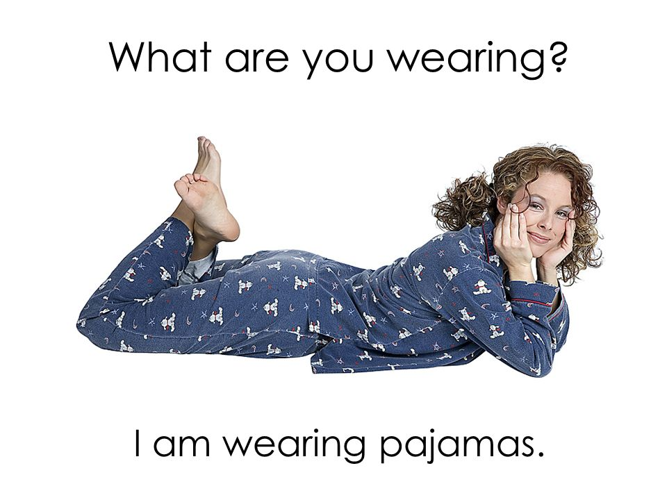 What are you wearing I am wearing pajamas.