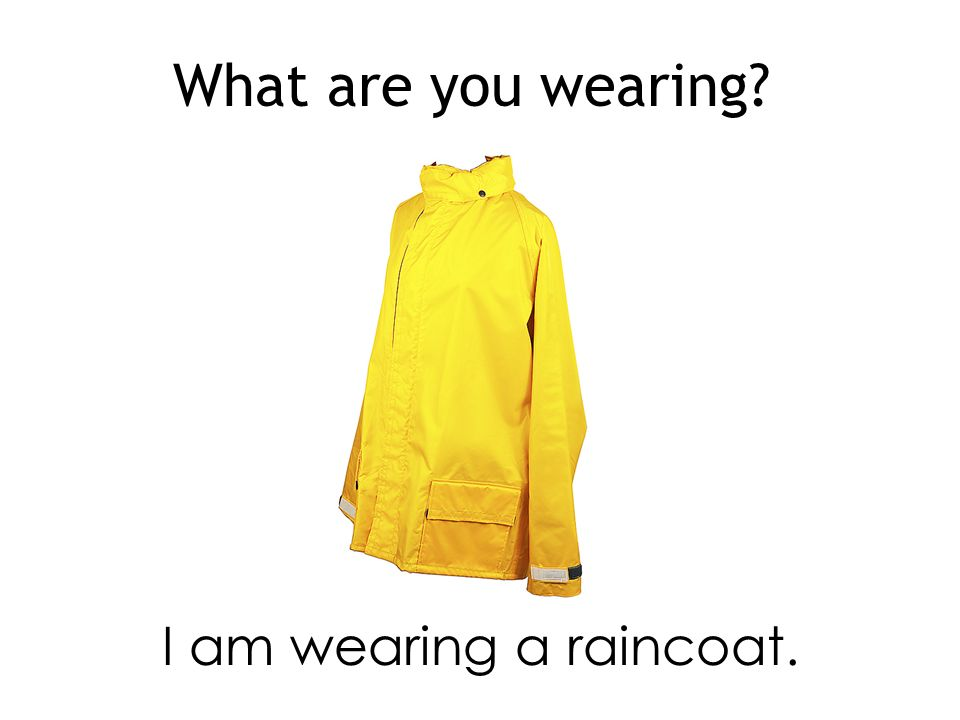 What are you wearing I am wearing a raincoat.