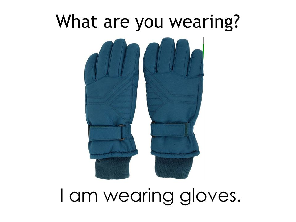 What are you wearing I am wearing gloves.
