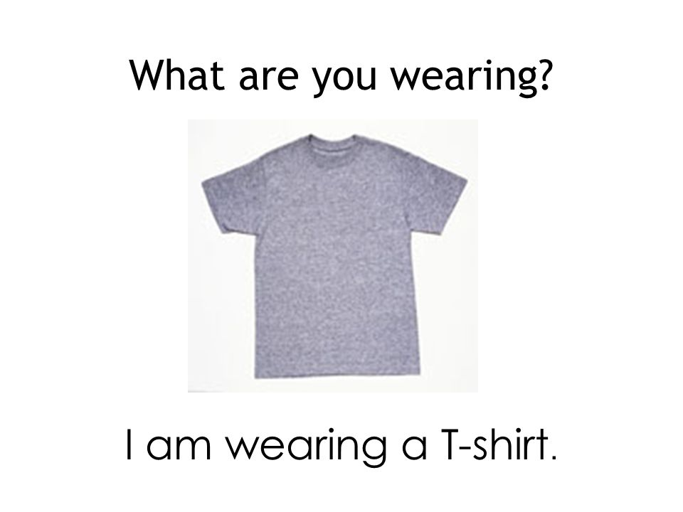 What are you wearing I am wearing a T-shirt.