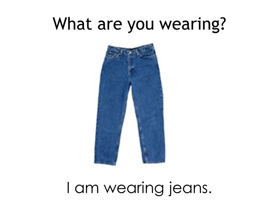 What are you wearing I am wearing jeans.