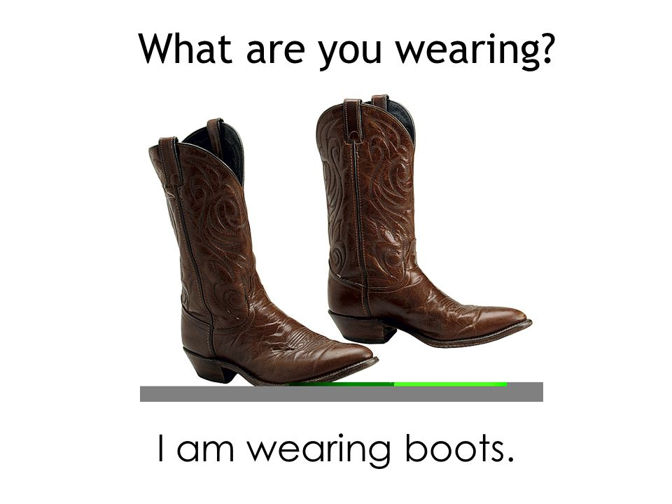 What are you wearing I am wearing boots.