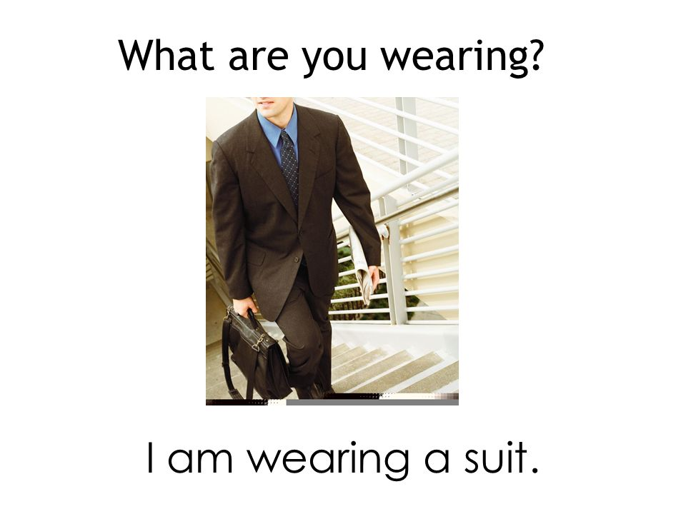 What are you wearing I am wearing a suit.
