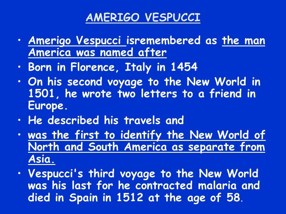 AMERIGO VESPUCCI Amerigo Vespucci isremembered as the man America was named after. Born in Florence, Italy in 1454.