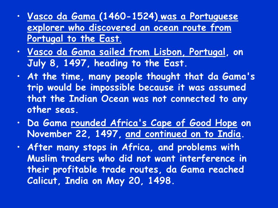 Vasco da Gama (1460-1524) was a Portuguese explorer who discovered an ocean route from Portugal to the East.