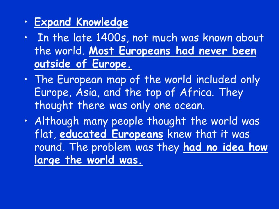Expand Knowledge In the late 1400s, not much was known about the world. Most Europeans had never been outside of Europe.