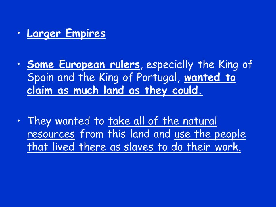 Larger Empires Some European rulers, especially the King of Spain and the King of Portugal, wanted to claim as much land as they could.