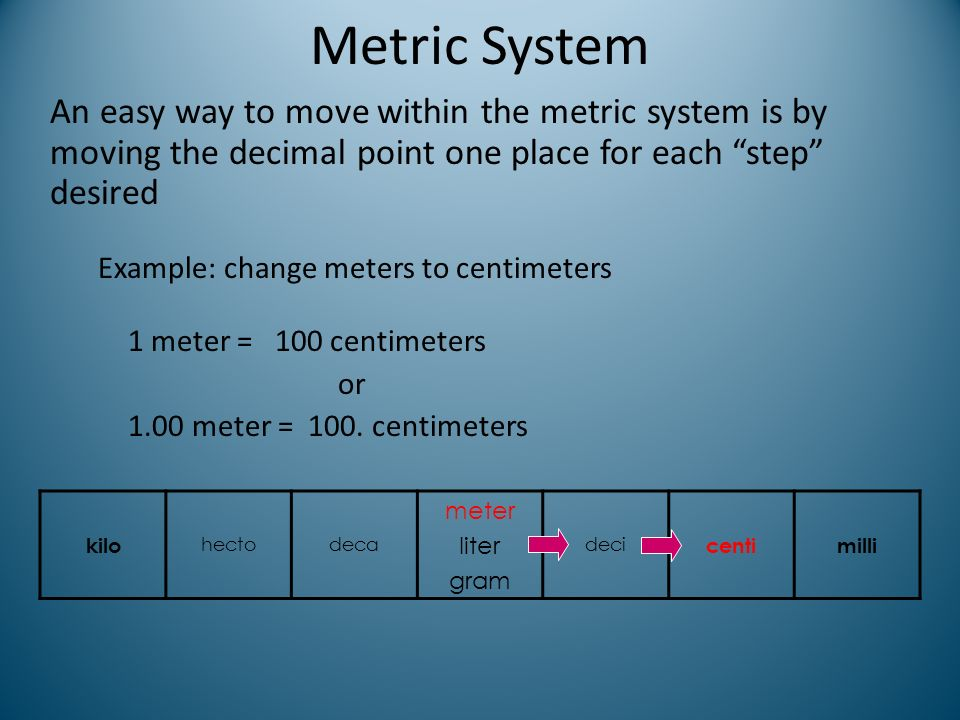 Metric System An easy way to move within the metric system is by moving the decimal point one place for each step desired.