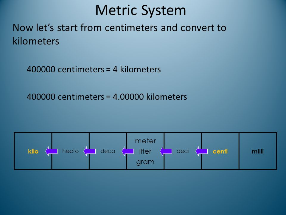 Metric System Now let's start from centimeters and convert to kilometers. 400000 centimeters = 4 kilometers.