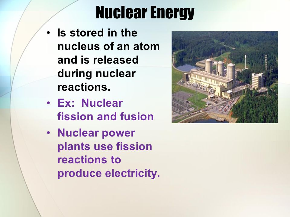 Nuclear Energy Is stored in the nucleus of an atom and is released during nuclear reactions. Ex: Nuclear fission and fusion.