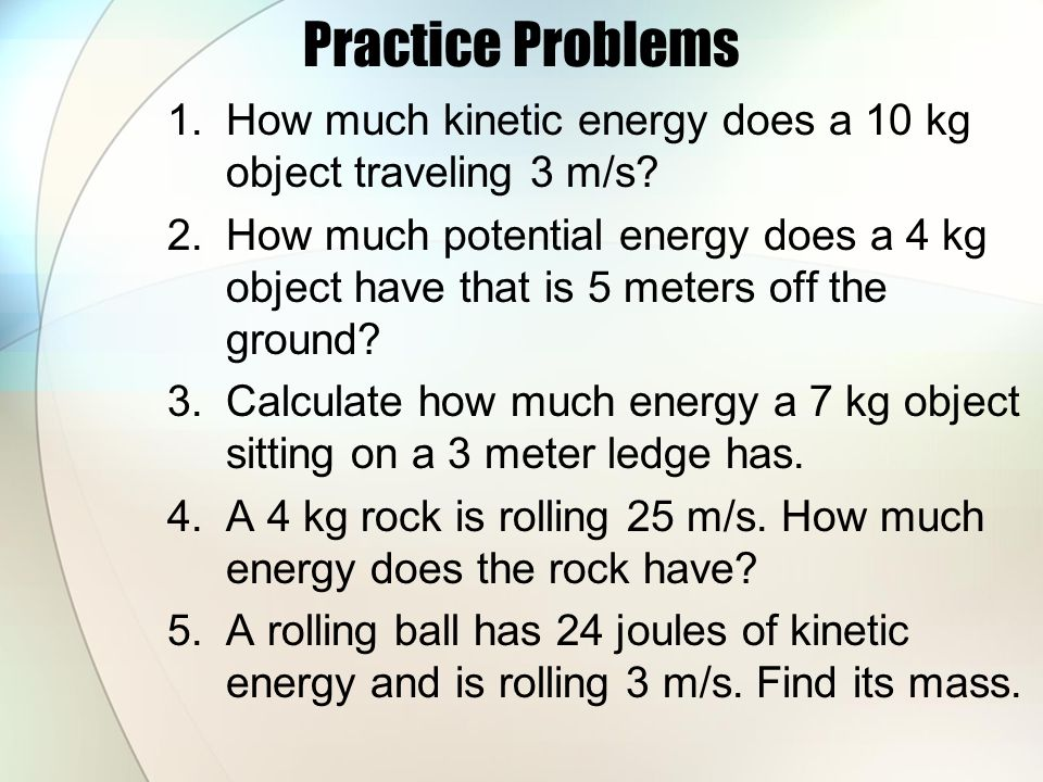 Practice Problems How much kinetic energy does a 10 kg object traveling 3 m/s