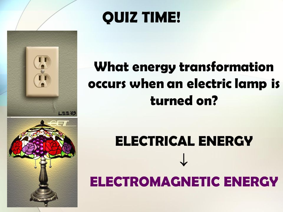 QUIZ TIME! What energy transformation occurs when an electric lamp is turned on ELECTRICAL ENERGY.