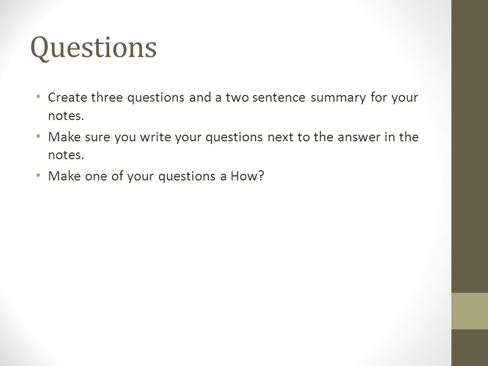 Questions Create three questions and a two sentence summary for your notes. Make sure you write your questions next to the answer in the notes.