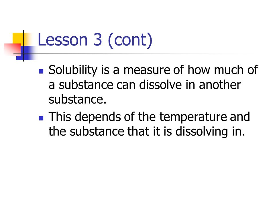 Lesson 3 (cont) Solubility is a measure of how much of a substance can dissolve in another substance.