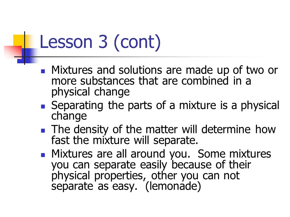 Lesson 3 (cont) Mixtures and solutions are made up of two or more substances that are combined in a physical change.