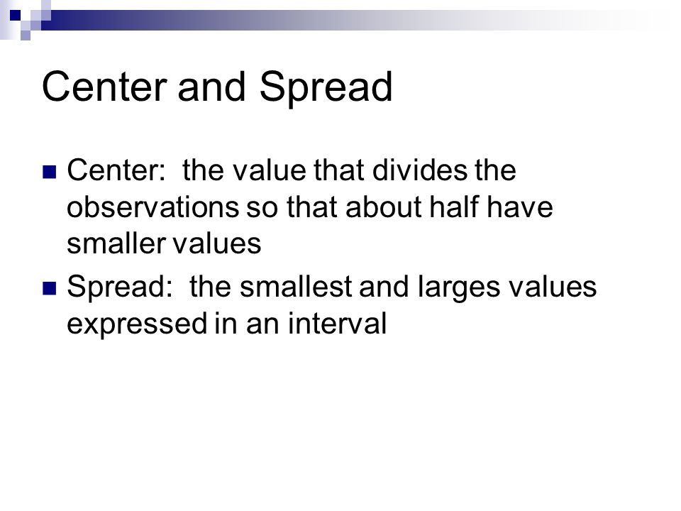 Center and Spread Center: the value that divides the observations so that about half have smaller values.