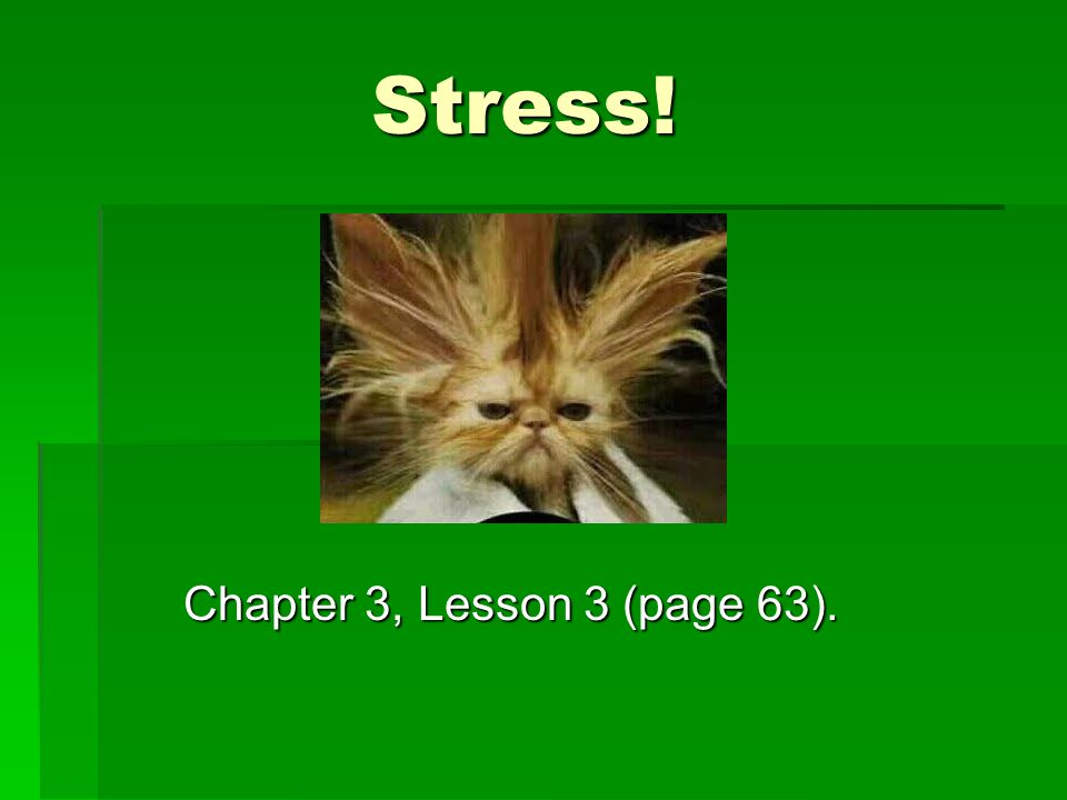 Stress! Chapter 3, Lesson 3 (page 63).
