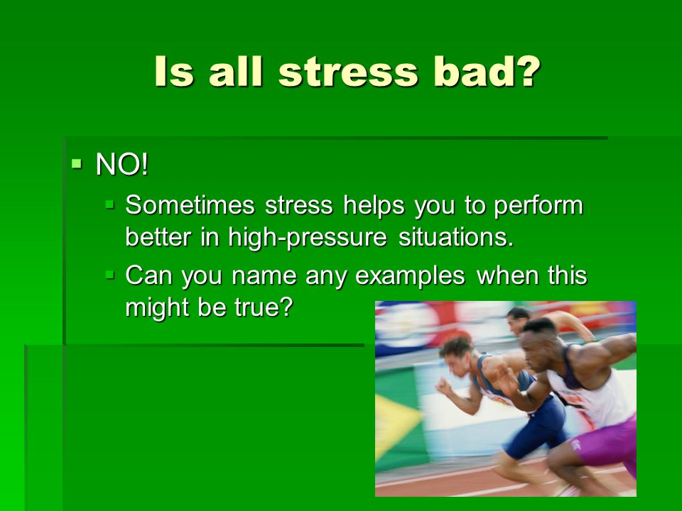 Is all stress bad. NO. Sometimes stress helps you to perform better in high-pressure situations.