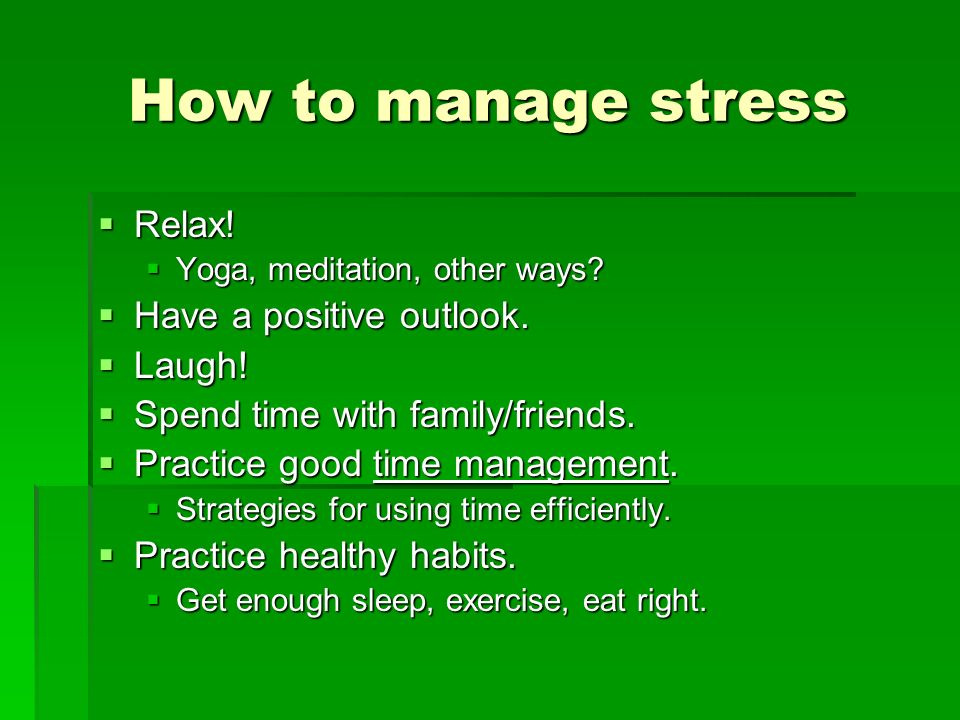 How to manage stress Relax! Have a positive outlook. Laugh!