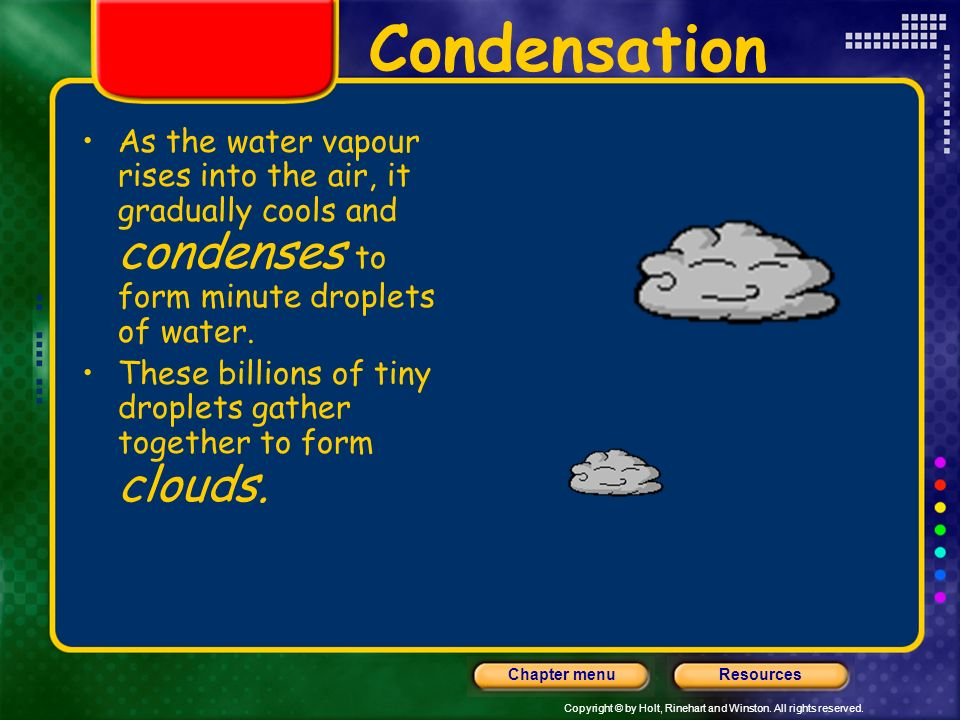 Condensation As the water vapour rises into the air, it gradually cools and condenses to form minute droplets of water.