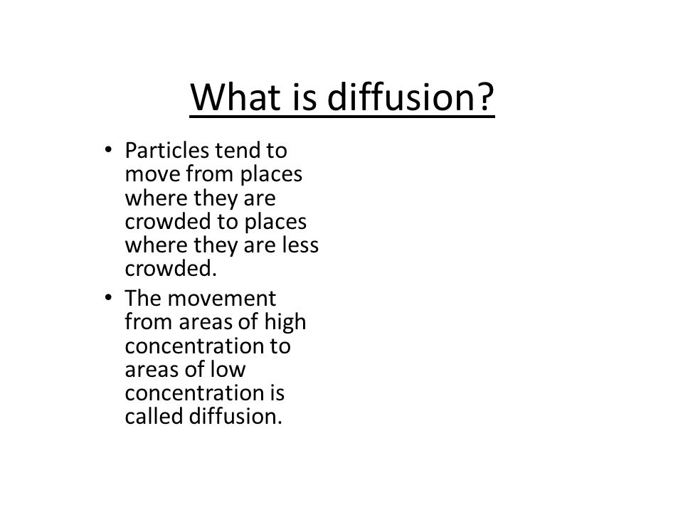 What is diffusion Particles tend to move from places where they are crowded to places where they are less crowded.