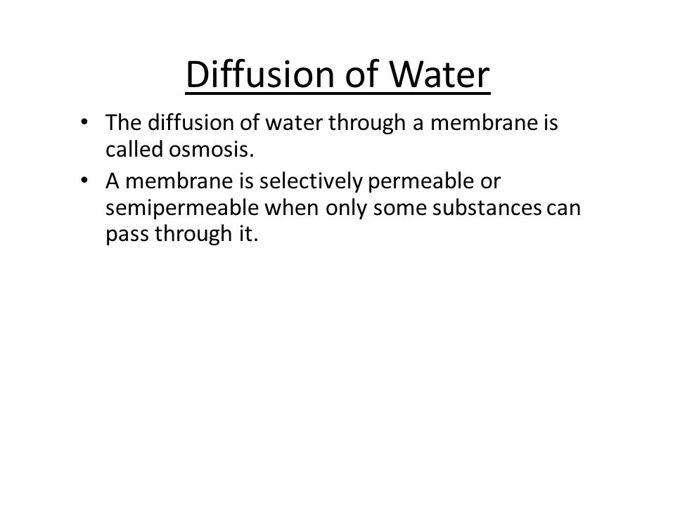 Diffusion of Water The diffusion of water through a membrane is called osmosis.