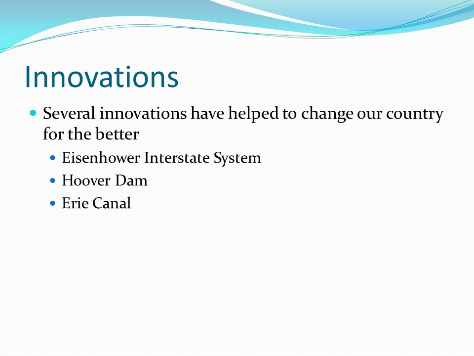 Innovations Several innovations have helped to change our country for the better. Eisenhower Interstate System.