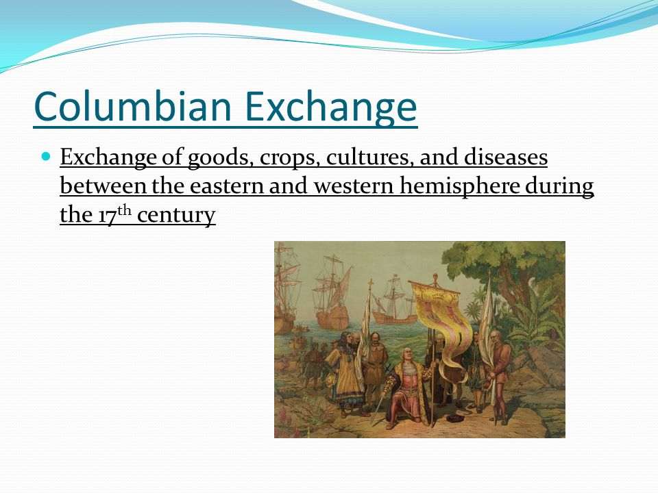 Columbian Exchange Exchange of goods, crops, cultures, and diseases between the eastern and western hemisphere during the 17th century.