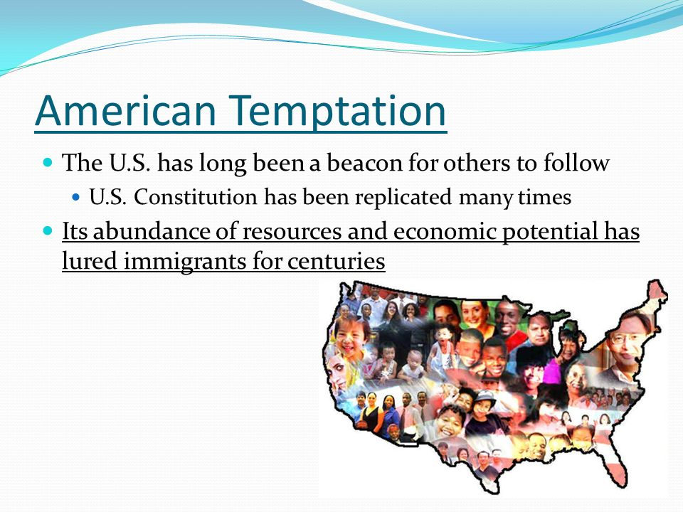 American Temptation The U.S. has long been a beacon for others to follow. U.S. Constitution has been replicated many times.