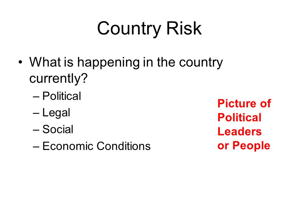 Country Risk What is happening in the country currently Political