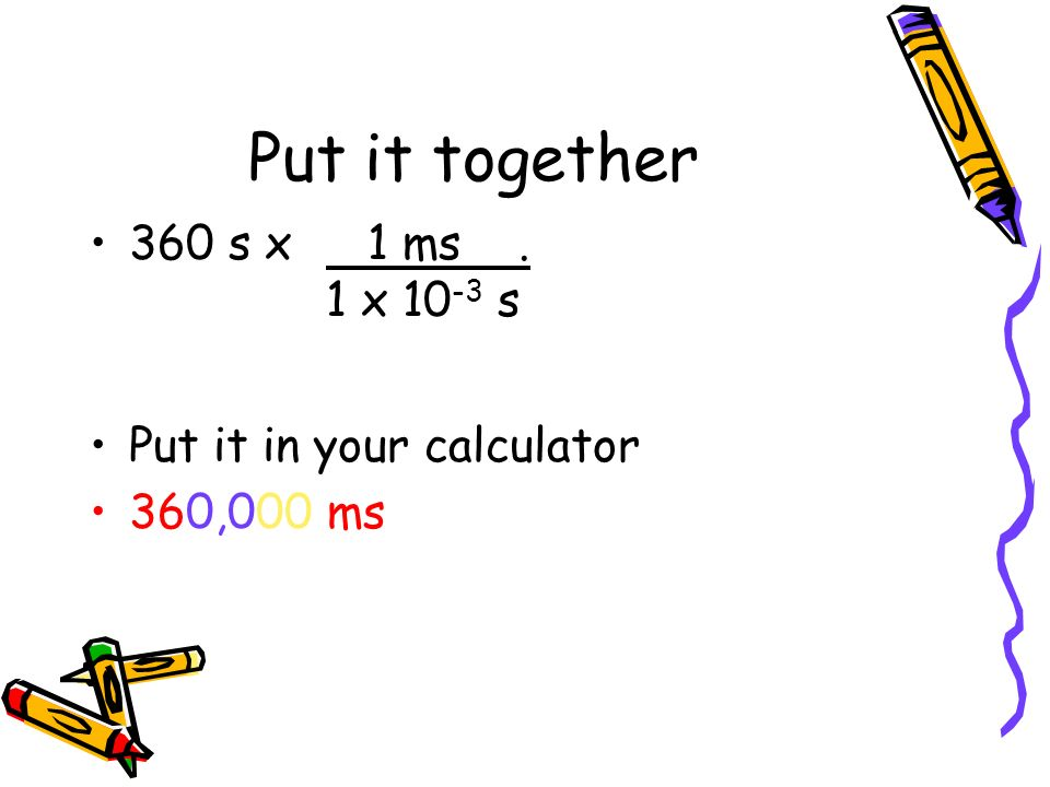 Put it together 360 s x Put it in your calculator 360,000 ms 1 ms .