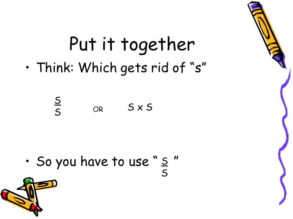 Put it together Think: Which gets rid of s So you have to use S