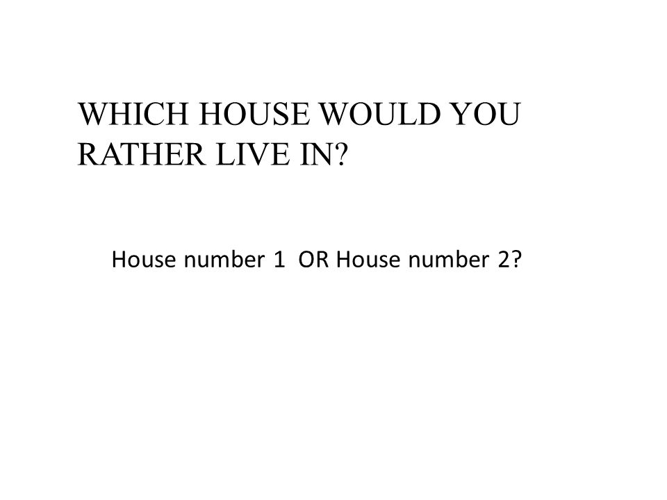 WHICH HOUSE WOULD YOU RATHER LIVE IN