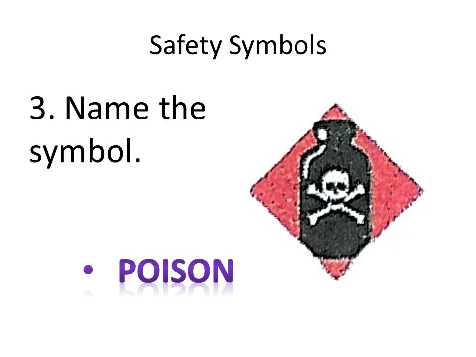 Safety Symbols 3. Name the symbol. poison