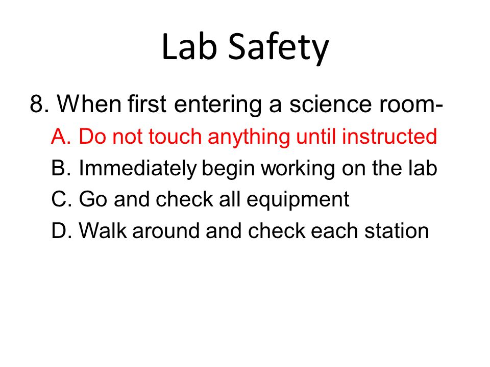 Lab Safety 8. When first entering a science room-