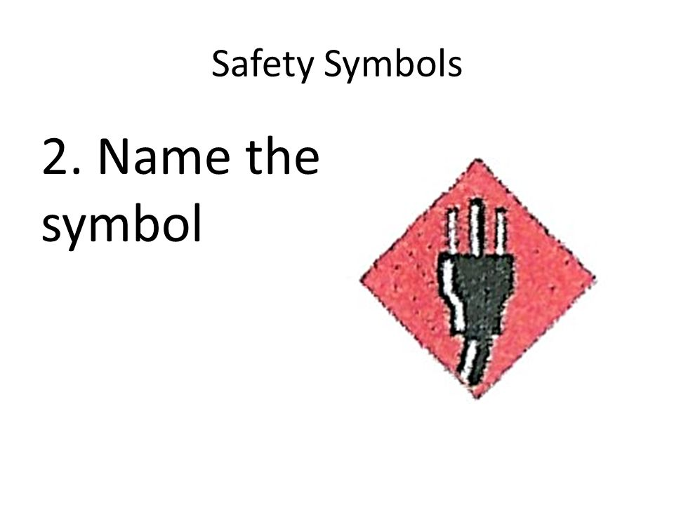 Safety Symbols 2. Name the symbol