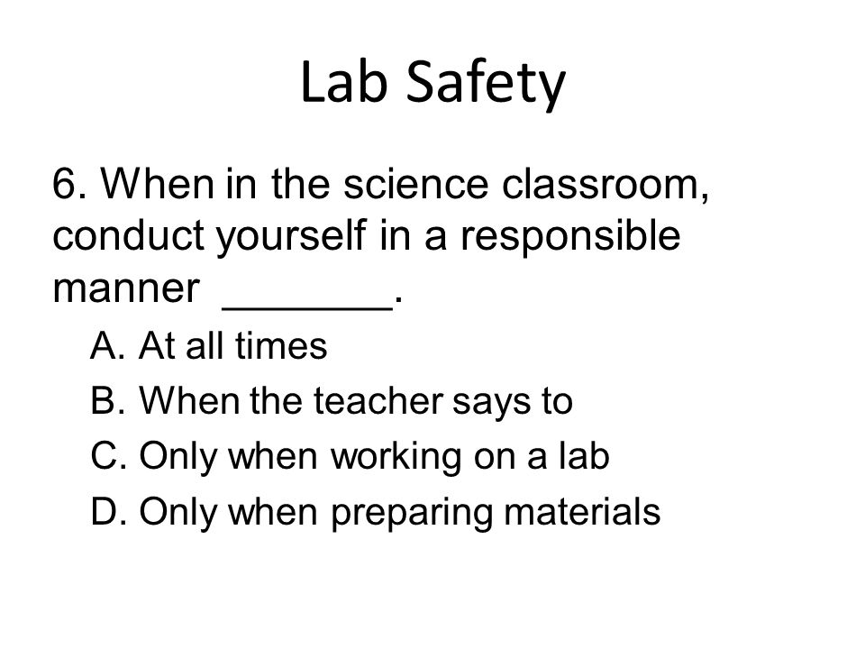 Lab Safety 6. When in the science classroom, conduct yourself in a responsible manner _______. At all times.