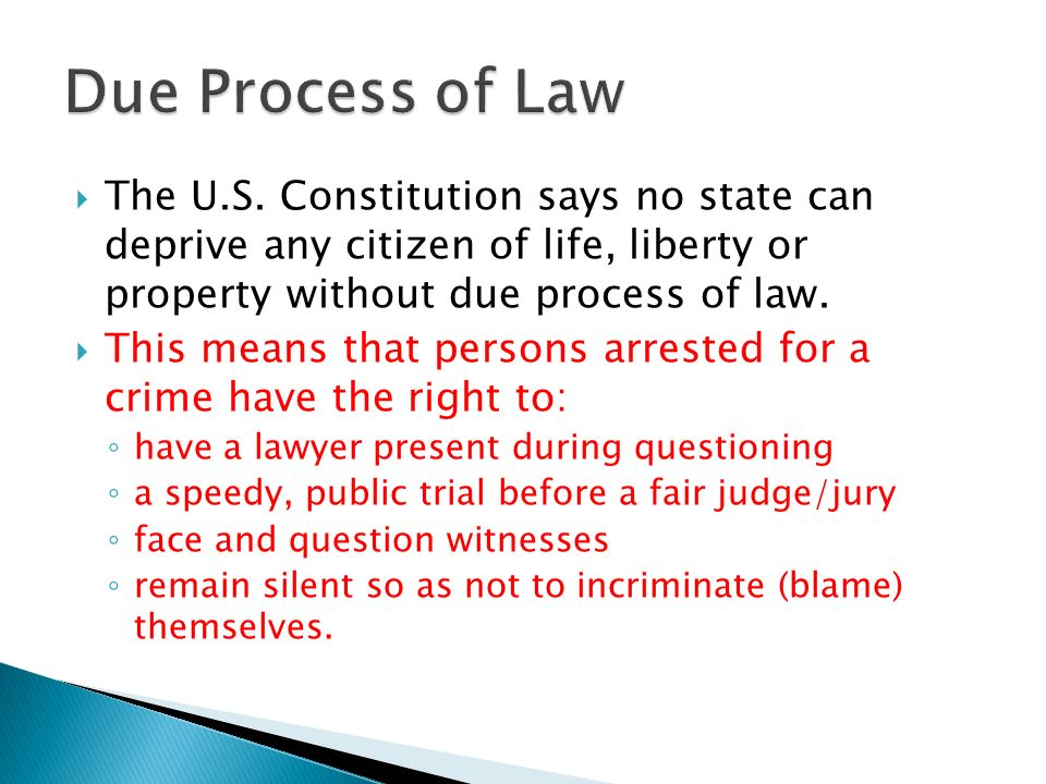 Due Process of Law The U.S. Constitution says no state can deprive any citizen of life, liberty or property without due process of law.