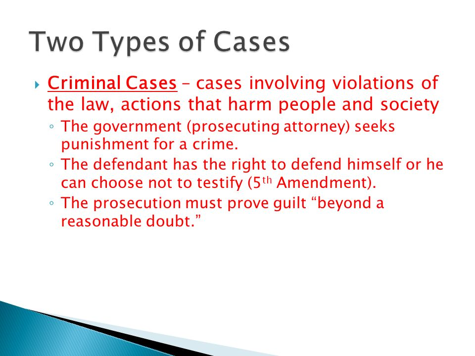Two Types of Cases Criminal Cases – cases involving violations of the law, actions that harm people and society.