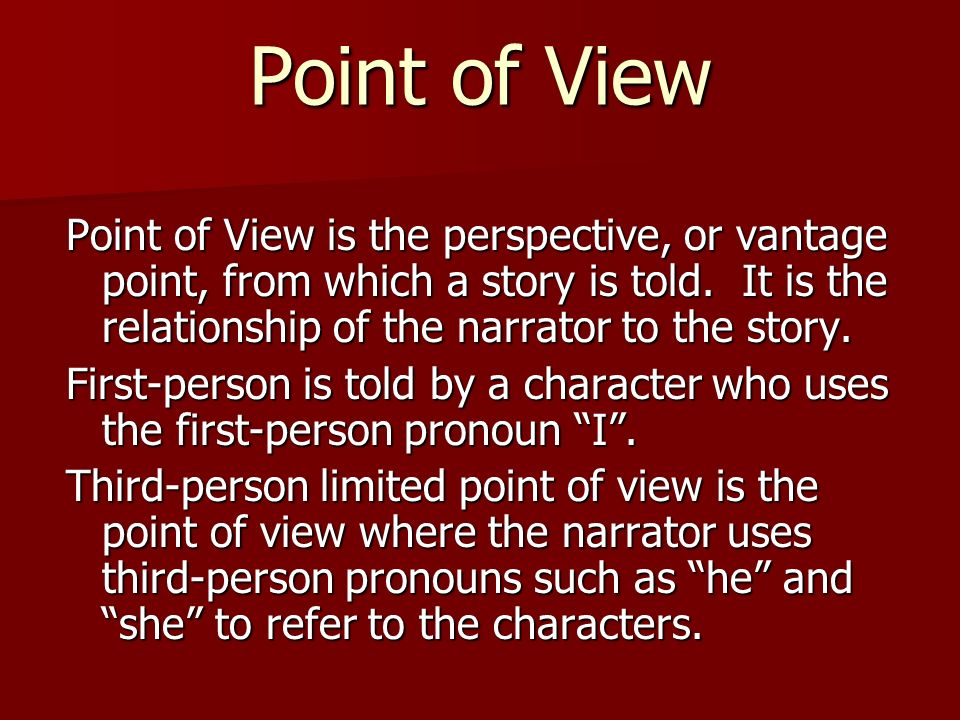 Point of View Point of View is the perspective, or vantage point, from which a story is told. It is the relationship of the narrator to the story.