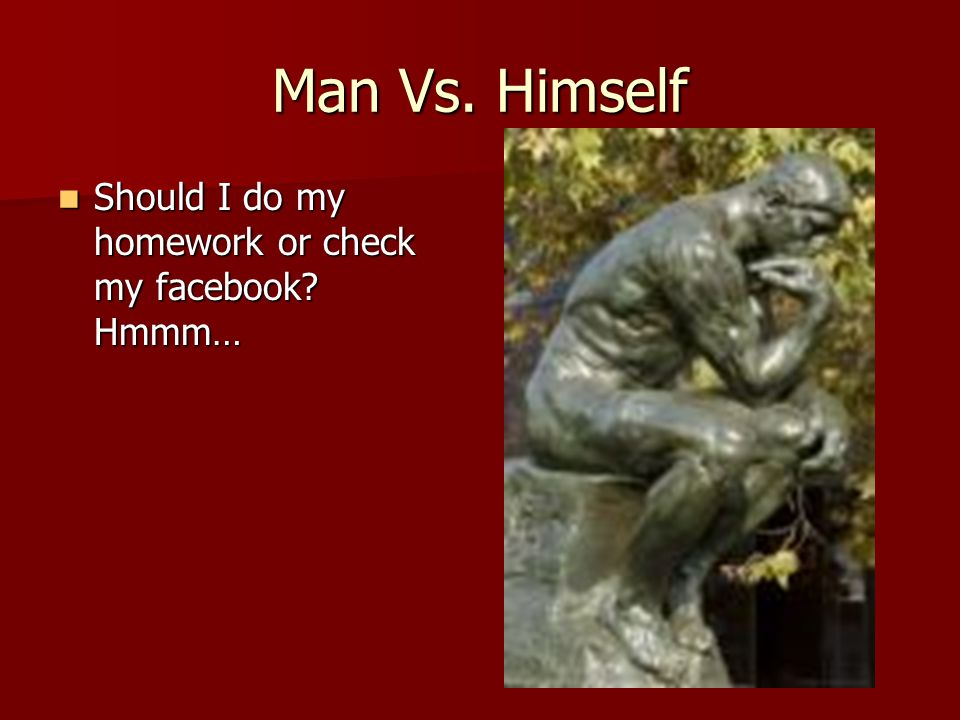 Man Vs. Himself Should I do my homework or check my facebook Hmmm…