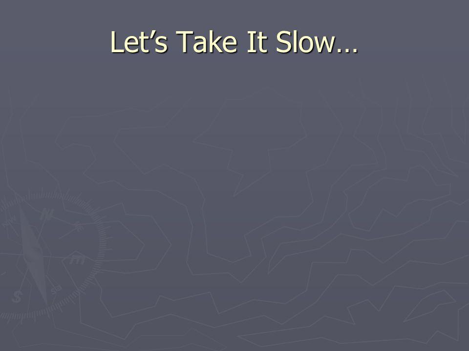 Let's Take It Slow…