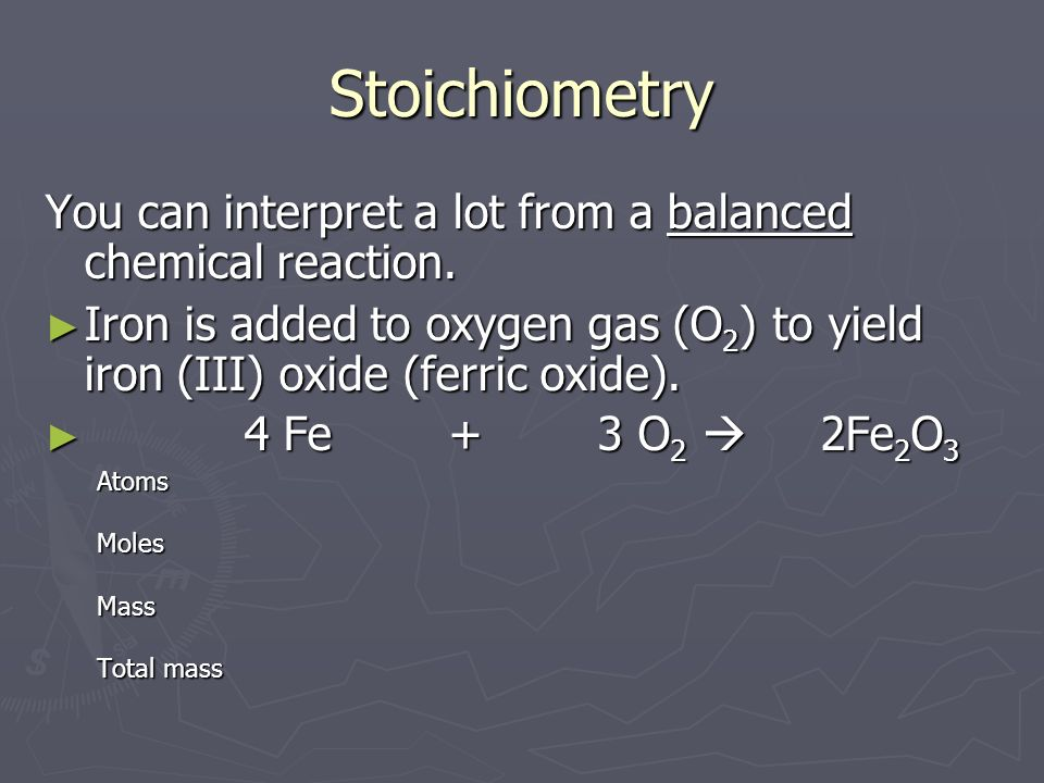 Stoichiometry You can interpret a lot from a balanced chemical reaction. Iron is added to oxygen gas (O2) to yield iron (III) oxide (ferric oxide).