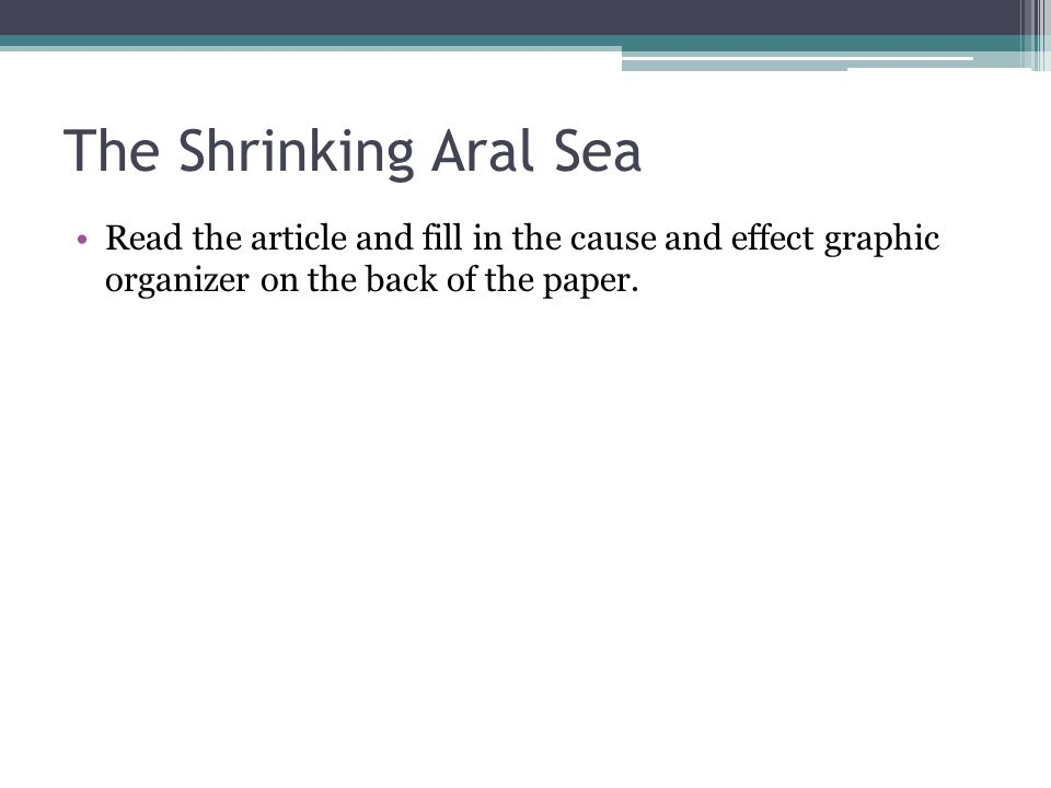 The Shrinking Aral Sea Read the article and fill in the cause and effect graphic organizer on the back of the paper.