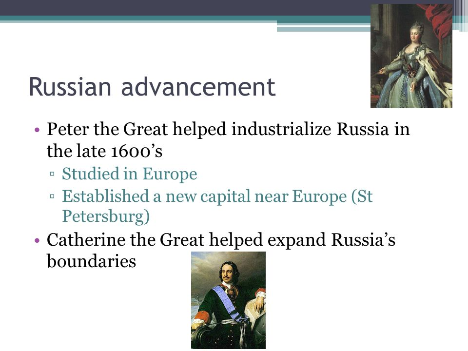 Russian advancement Peter the Great helped industrialize Russia in the late 1600's. Studied in Europe.