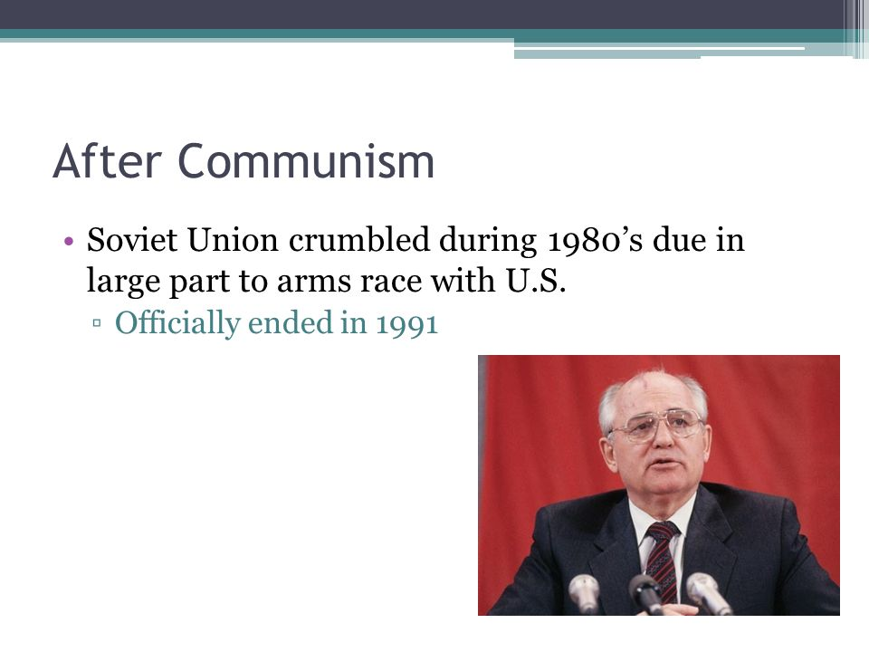 After Communism Soviet Union crumbled during 1980's due in large part to arms race with U.S.